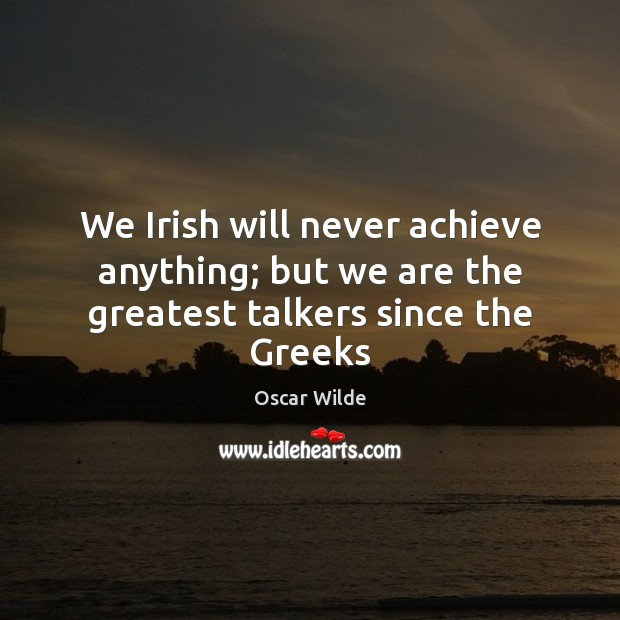 We Irish will never achieve anything; but we are the greatest talkers since the Greeks Image