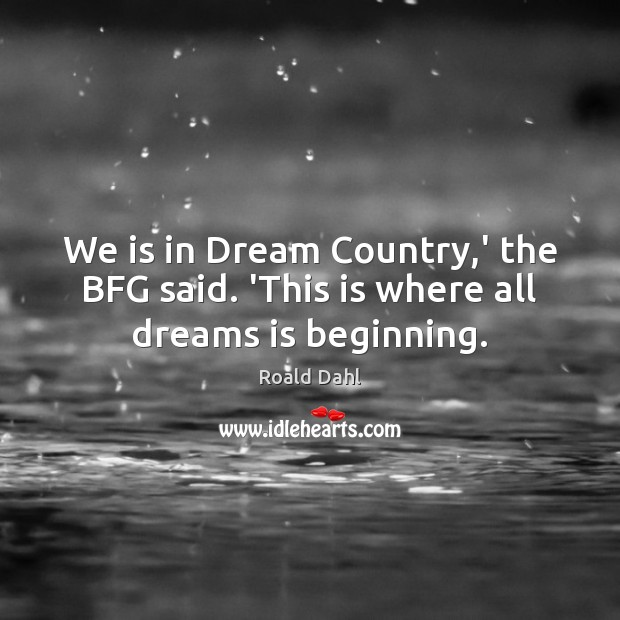 We is in Dream Country,' the BFG said. 'This is where all dreams is beginning. Roald Dahl Picture Quote