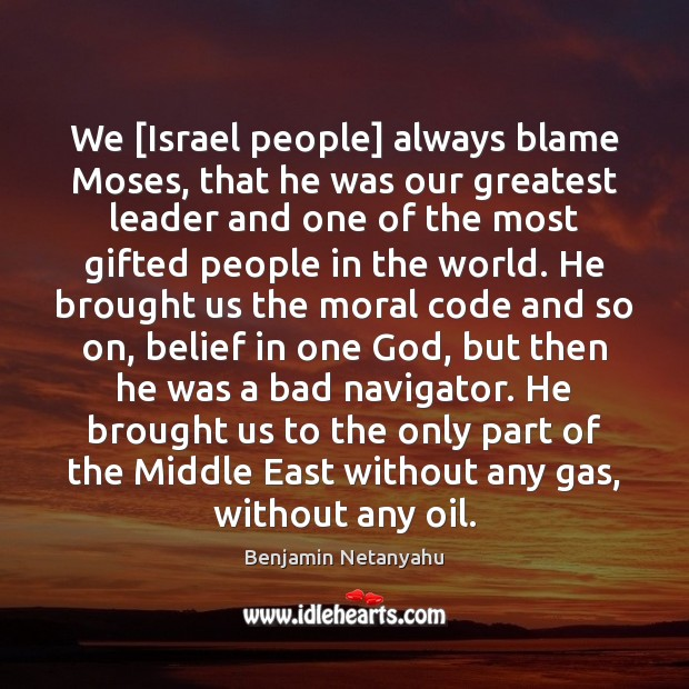 We [Israel people] always blame Moses, that he was our greatest leader Benjamin Netanyahu Picture Quote