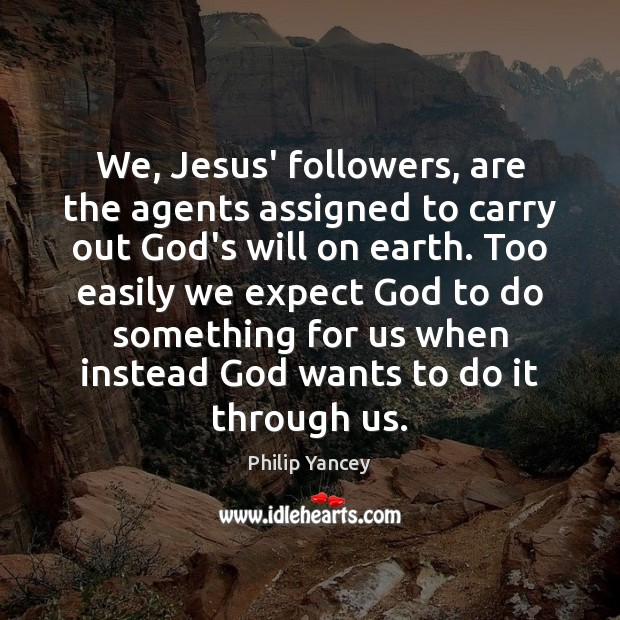 We, Jesus' followers, are the agents assigned to carry out God's will Philip Yancey Picture Quote