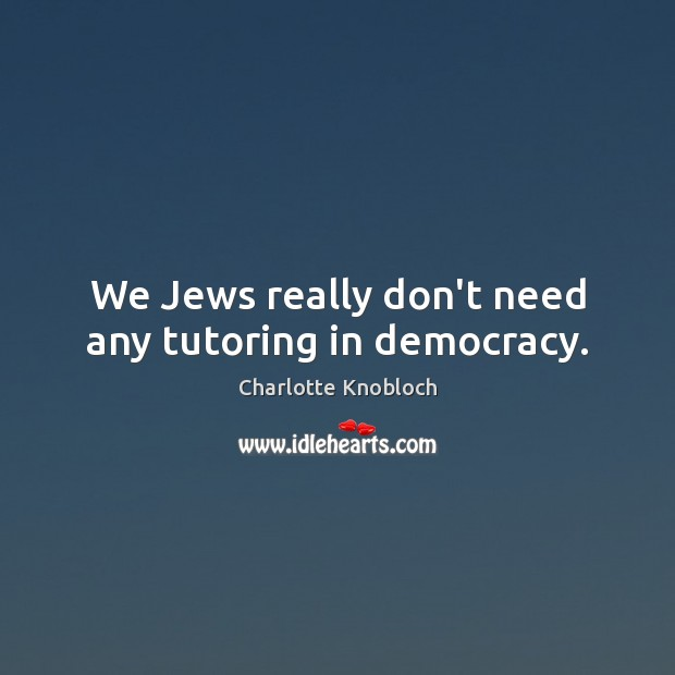 We Jews really don't need any tutoring in democracy. Image