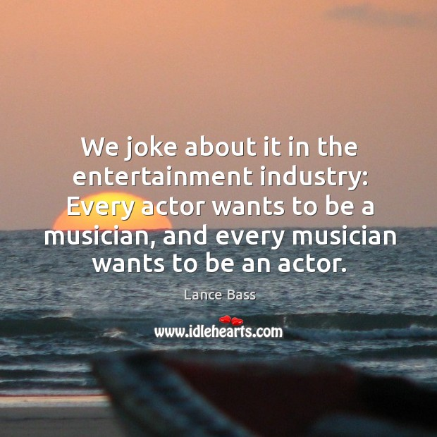 We joke about it in the entertainment industry: every actor wants to be a musician Lance Bass Picture Quote