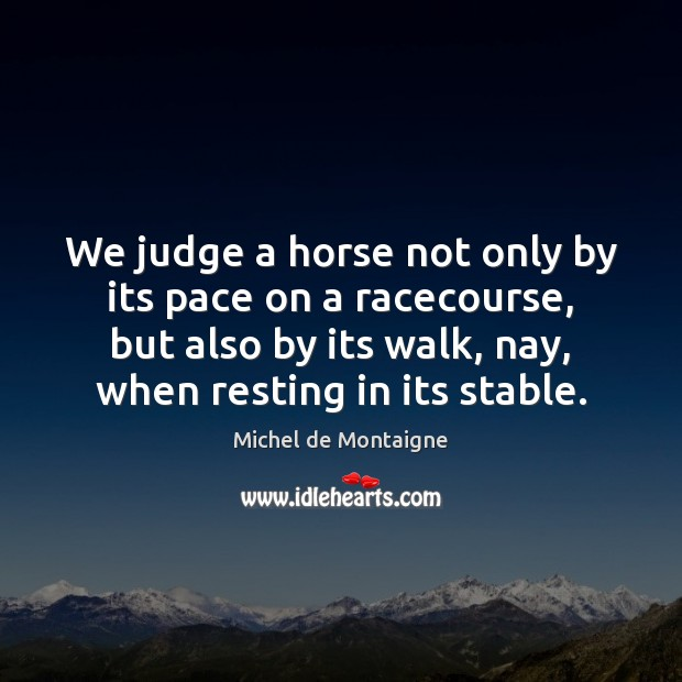 We judge a horse not only by its pace on a racecourse, Michel de Montaigne Picture Quote