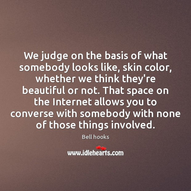 We judge on the basis of what somebody looks like, skin color, Image