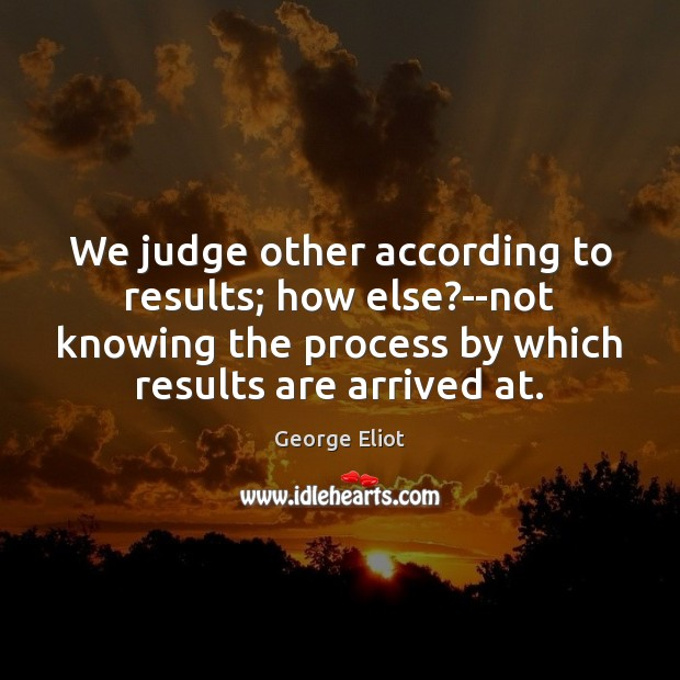 We judge other according to results; how else?–not knowing the process George Eliot Picture Quote