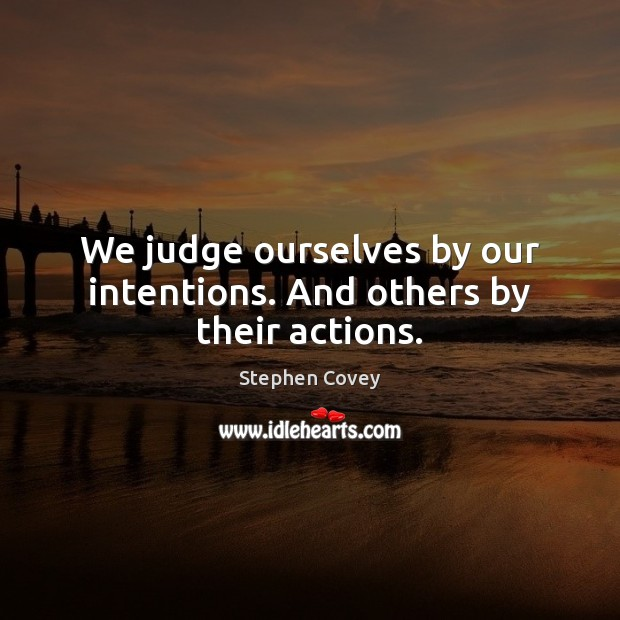 We judge ourselves by our intentions. And others by their actions. Image