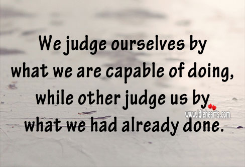 We Judge Ourselves By What We Are Capable Of Doing., Capable, Judge