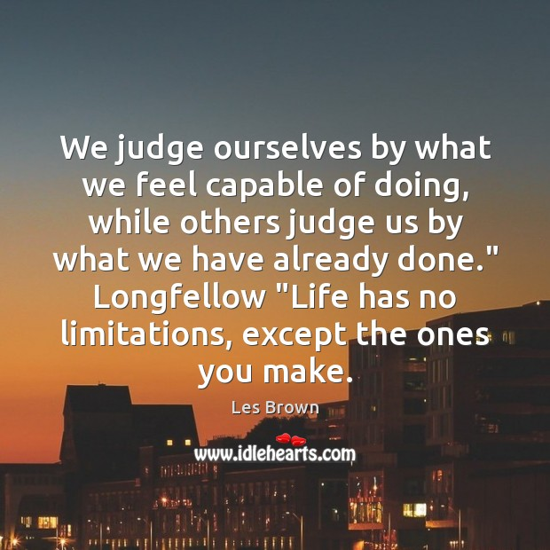 We judge ourselves by what we feel capable of doing, while others Les Brown Picture Quote
