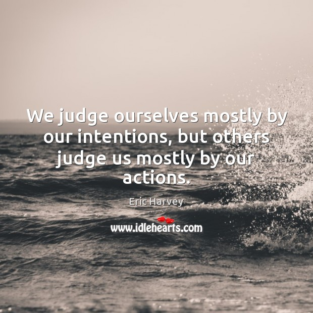 Image, We judge ourselves mostly by our intentions, but others judge us mostly by our actions.