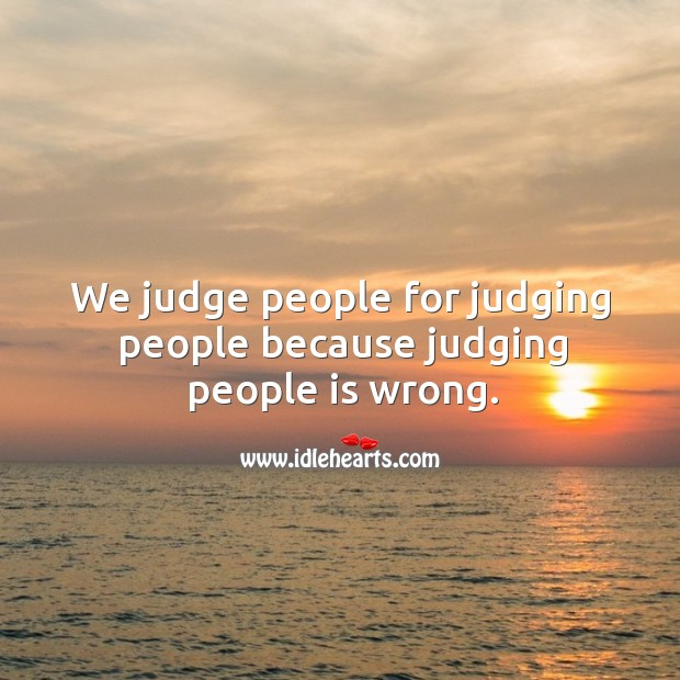 We judge people for judging people because judging people is wrong. Image