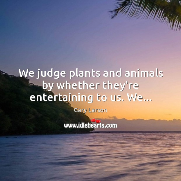 Image, We judge plants and animals by whether they're entertaining to us. We…