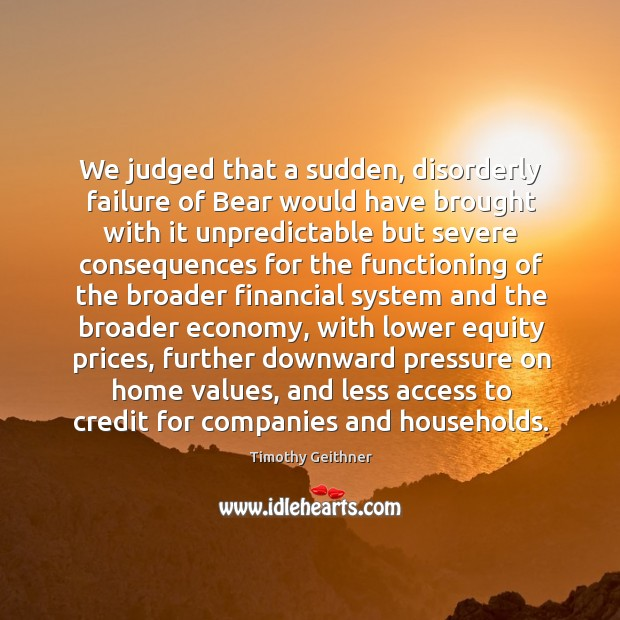 We judged that a sudden, disorderly failure of bear would have brought with it unpredictable Timothy Geithner Picture Quote