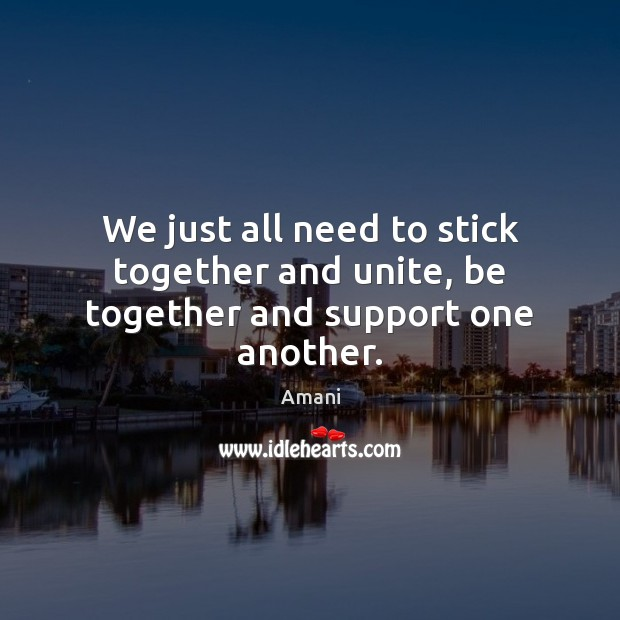 Image, We just all need to stick together and unite, be together and support one another.