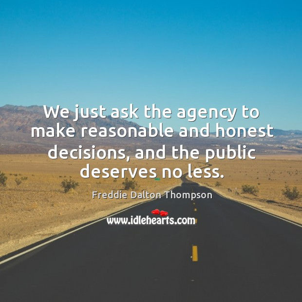 We just ask the agency to make reasonable and honest decisions, and the public deserves no less. Image