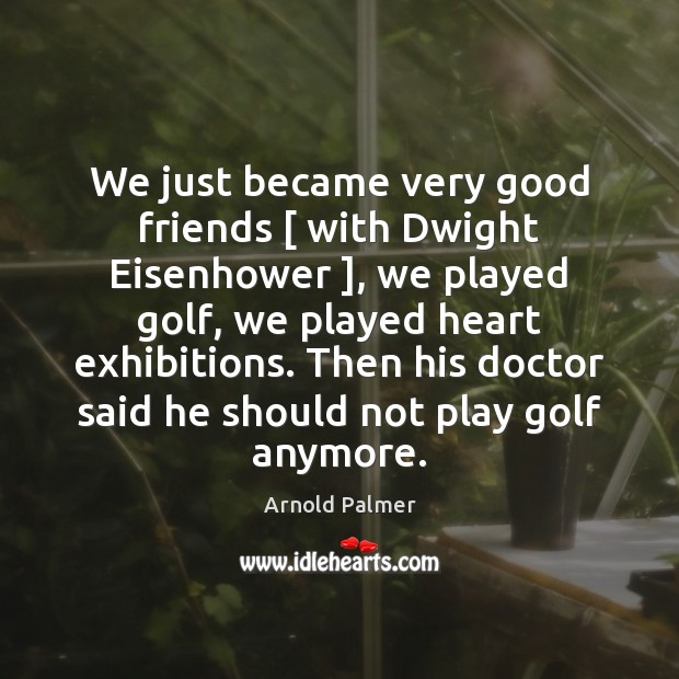 Image, We just became very good friends [ with Dwight Eisenhower ], we played golf,