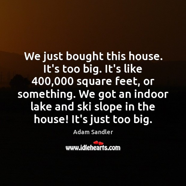 We just bought this house. It's too big. It's like 400,000 square feet, Adam Sandler Picture Quote