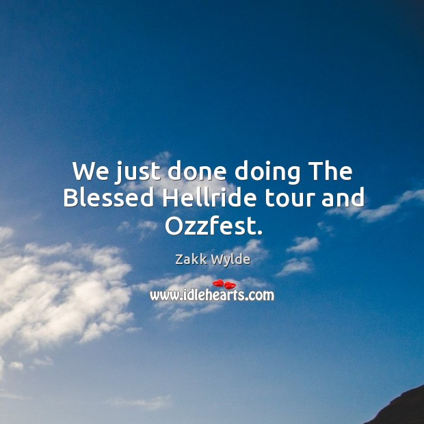 We just done doing the blessed hellride tour and ozzfest. Image