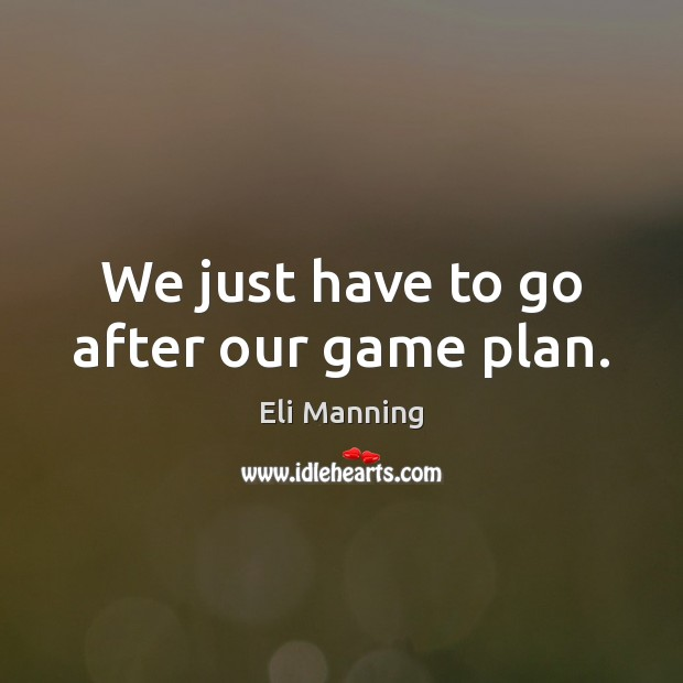 We just have to go after our game plan. Image