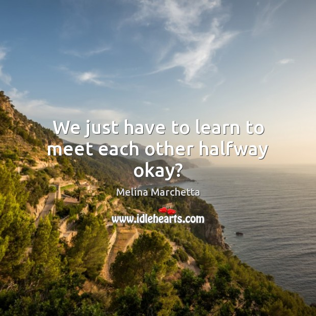 We just have to learn to meet each other halfway okay? Melina Marchetta Picture Quote
