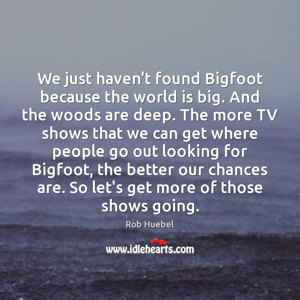 We just haven't found Bigfoot because the world is big. And the Rob Huebel Picture Quote