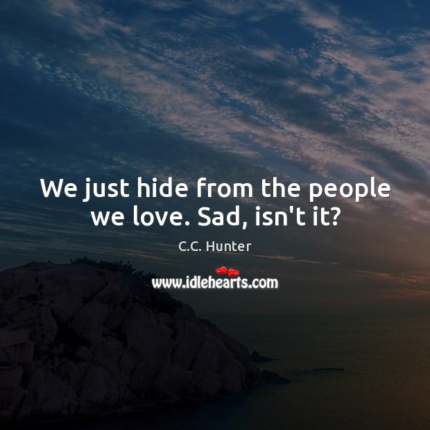 Image, We just hide from the people we love. Sad, isn't it?