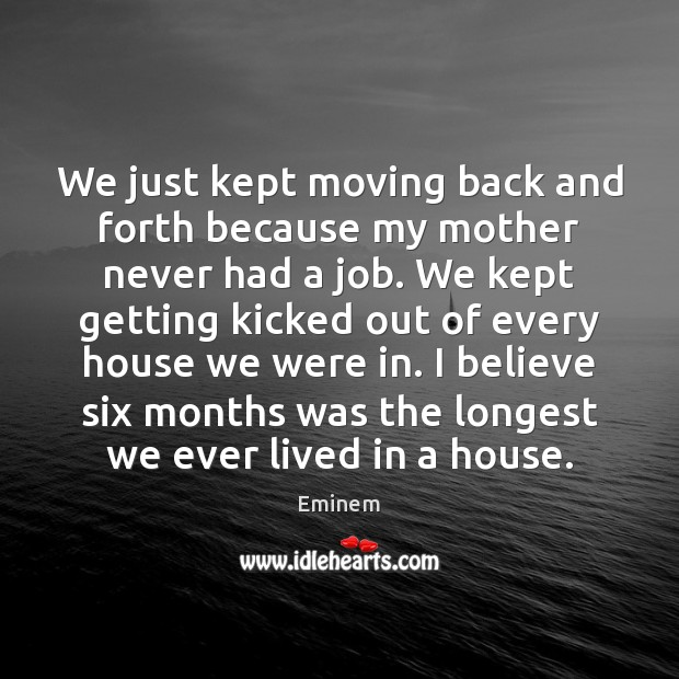 We just kept moving back and forth because my mother never had Image