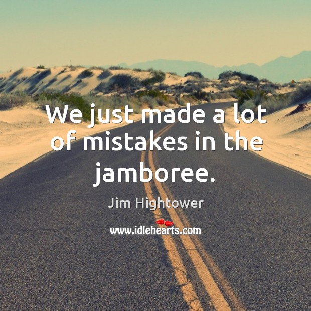 We just made a lot of mistakes in the jamboree. Jim Hightower Picture Quote