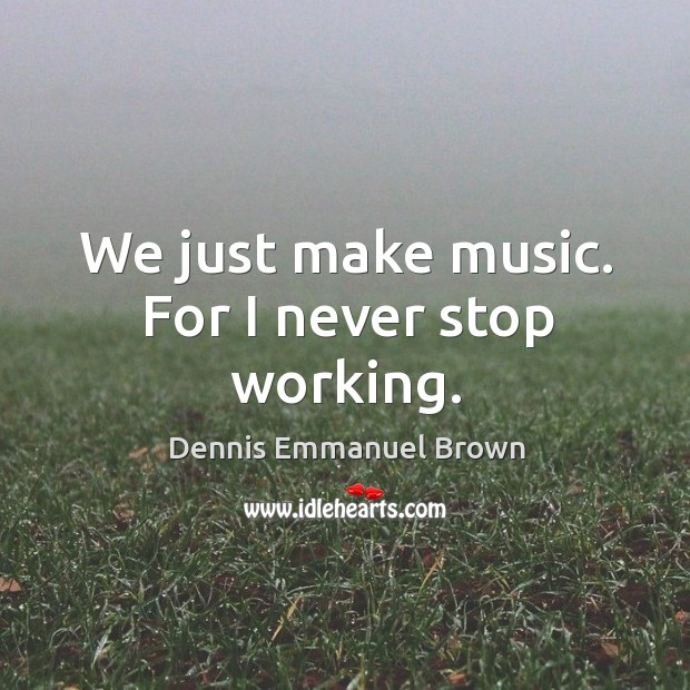 We just make music. For I never stop working. Dennis Emmanuel Brown Picture Quote