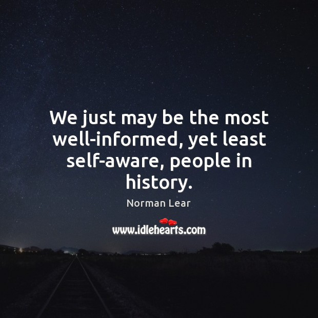 We just may be the most well-informed, yet least self-aware, people in history. Image