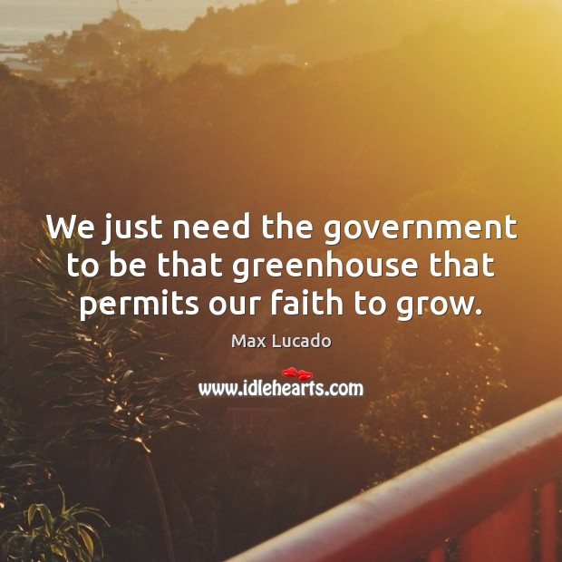 Image, We just need the government to be that greenhouse that permits our faith to grow.