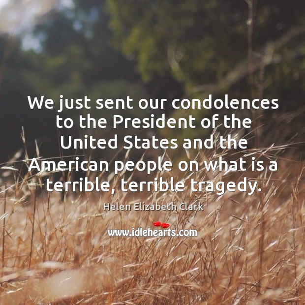 We just sent our condolences to the president of the united states and the american people Helen Elizabeth Clark Picture Quote