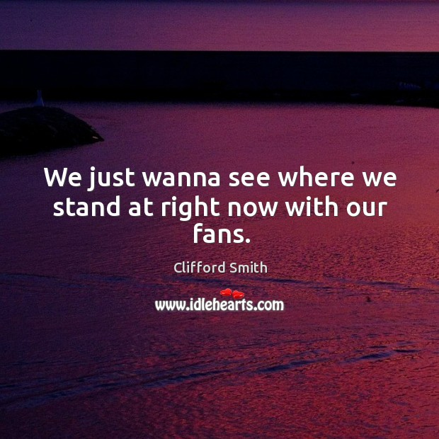 We just wanna see where we stand at right now with our fans. Image