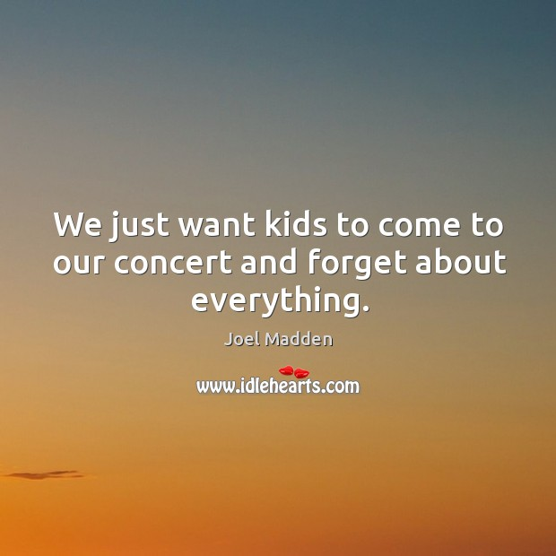We just want kids to come to our concert and forget about everything. Joel Madden Picture Quote