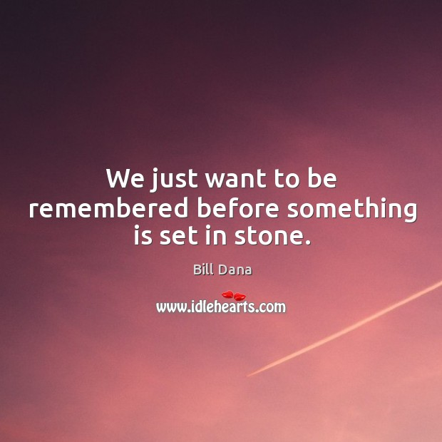 We just want to be remembered before something is set in stone. Image
