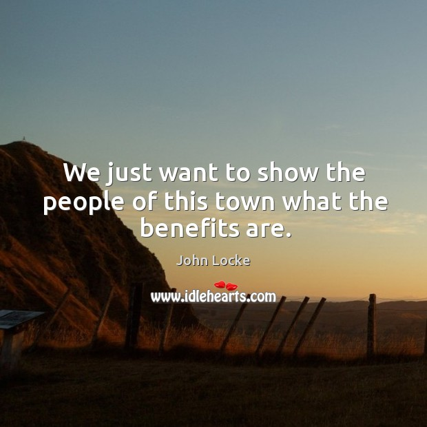 We just want to show the people of this town what the benefits are. Image