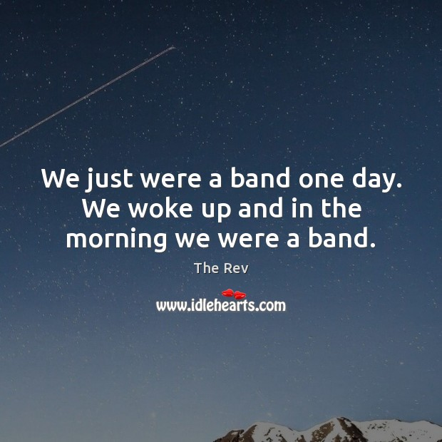 We just were a band one day. We woke up and in the morning we were a band. Image