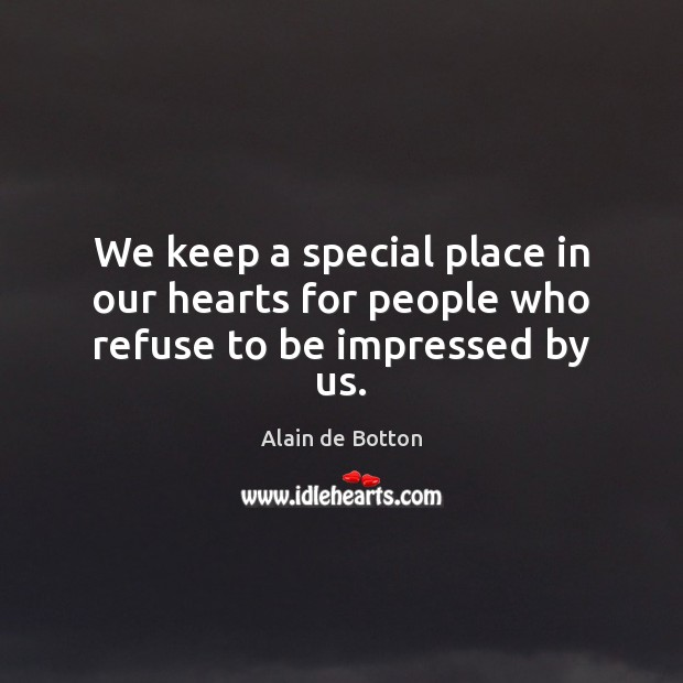 We keep a special place in our hearts for people who refuse to be impressed by us. Alain de Botton Picture Quote