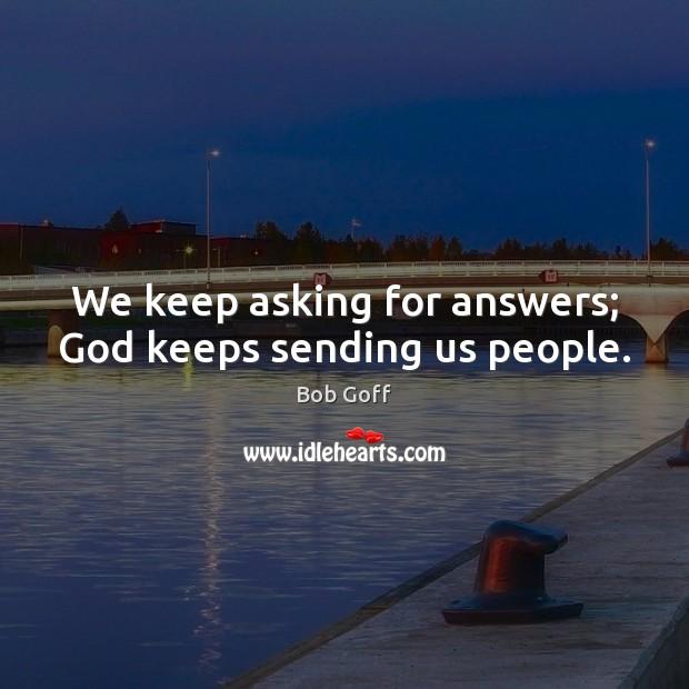 Image, We keep asking for answers; God keeps sending us people.