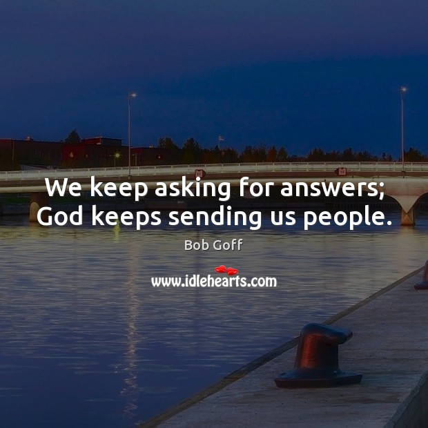 We keep asking for answers; God keeps sending us people. Bob Goff Picture Quote