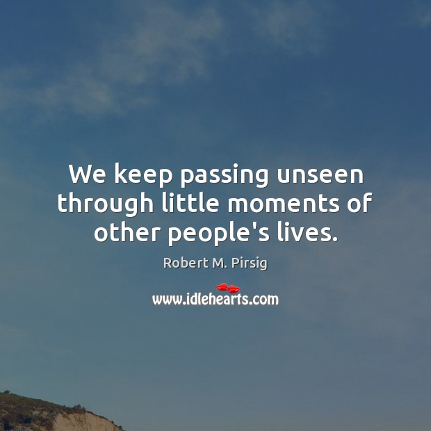 We keep passing unseen through little moments of other people's lives. Robert M. Pirsig Picture Quote