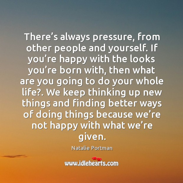 We keep thinking up new things and finding better ways of doing things because we're not happy with what we're given. Image