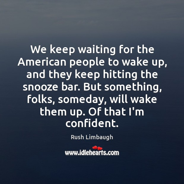 We keep waiting for the American people to wake up, and they Rush Limbaugh Picture Quote
