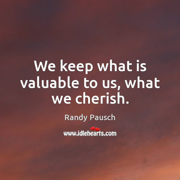 We keep what is valuable to us, what we cherish. Randy Pausch Picture Quote