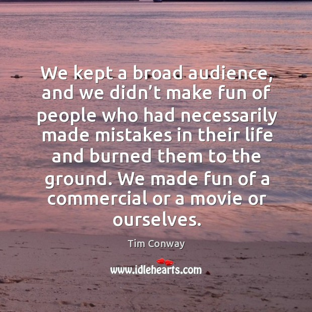 We kept a broad audience, and we didn't make fun of people who had necessarily made mistakes Image