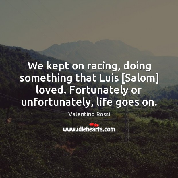 We kept on racing, doing something that Luis [Salom] loved. Fortunately or Valentino Rossi Picture Quote