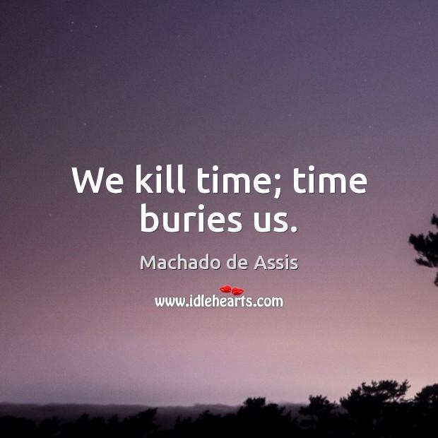 We kill time; time buries us. Image