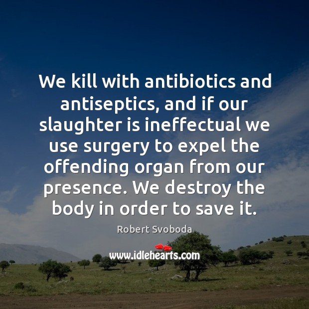 Image, We kill with antibiotics and antiseptics, and if our slaughter is ineffectual
