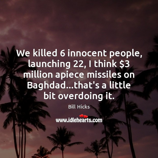 We killed 6 innocent people, launching 22, I think $3 million apiece missiles on Baghdad… Bill Hicks Picture Quote