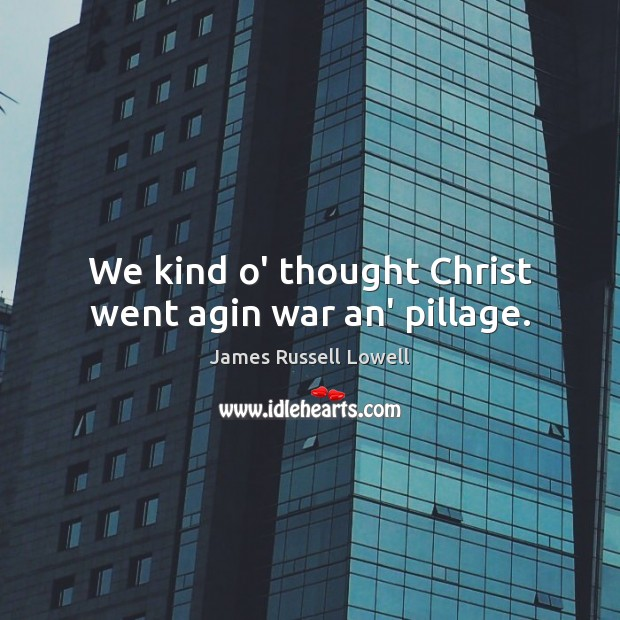 We kind o' thought Christ went agin war an' pillage. Image