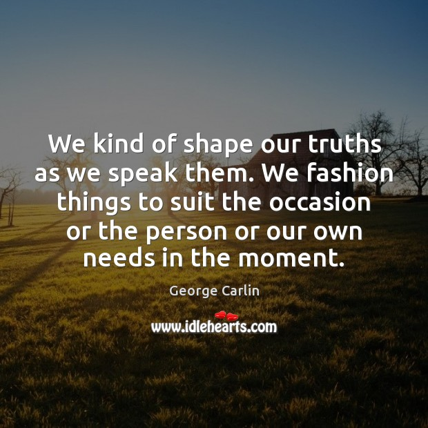 We kind of shape our truths as we speak them. We fashion George Carlin Picture Quote
